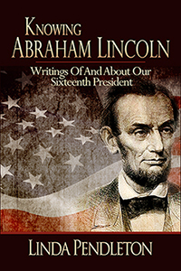 Knowing Abraham Lincoln, Writings of and About Our Sixteenth President by Linda Pendleton